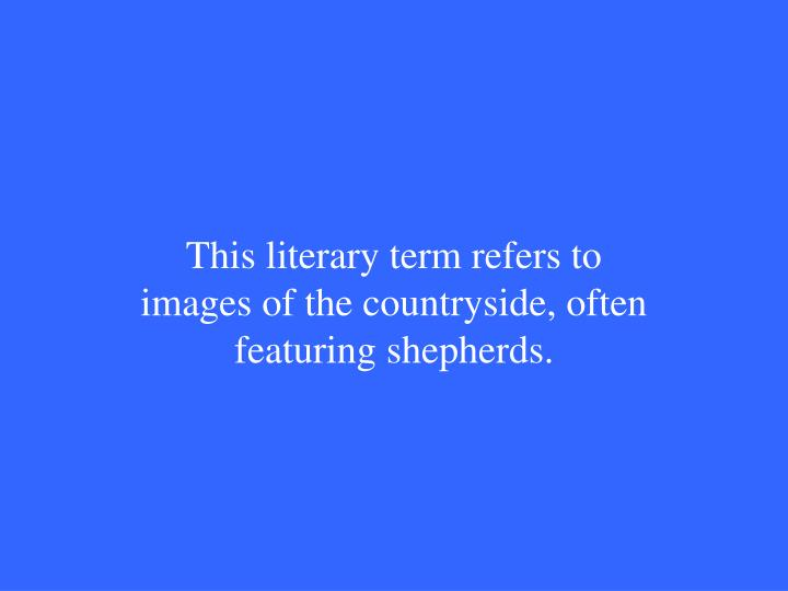 This literary term refers to images of the countryside, often featuring shepherds.