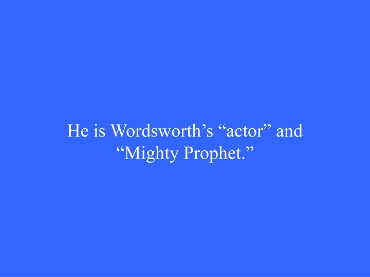 "He is Wordsworth's ""actor"" and ""Mighty Prophet."""