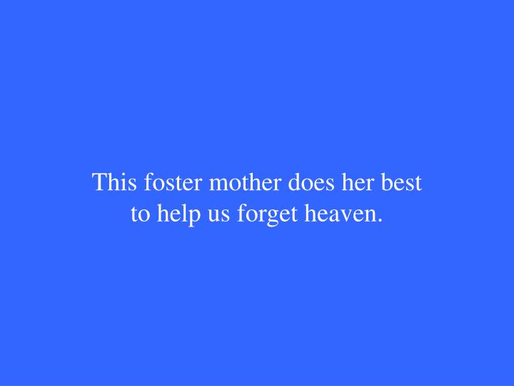 This foster mother does her best to help us forget heaven.