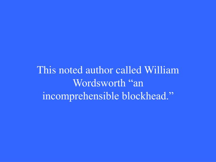 "This noted author called William   Wordsworth ""an incomprehensible blockhead."""