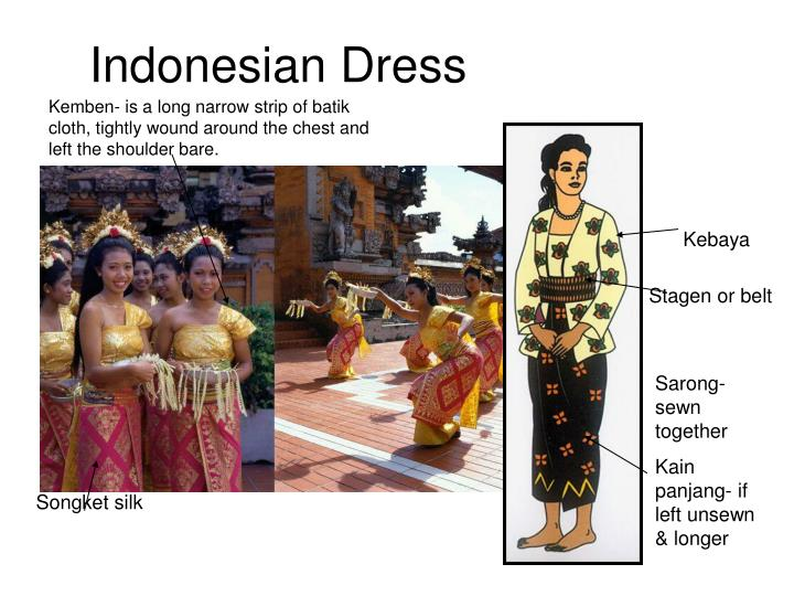 Kemben- is a long narrow strip of batik cloth, tightly wound around the chest and left the shoulder bare.