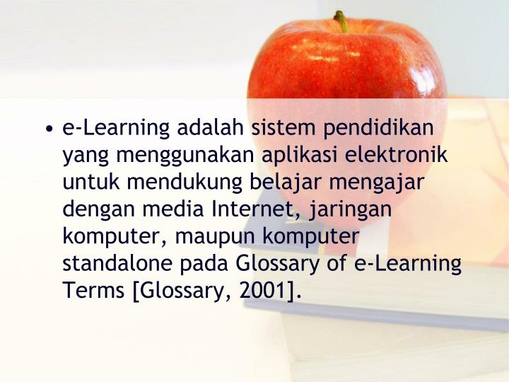 e‐Learning adalah sistem pendidikan yang menggunakan aplikasi elektronik untuk mendukung belajar mengajar dengan media Internet, jaringan komputer, maupun komputer standalone pada Glossary of e‐Learning Terms [Glossary, 2001].
