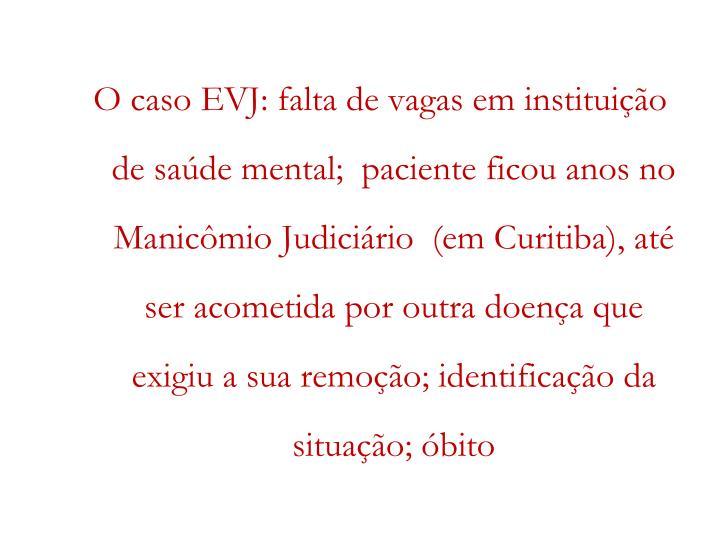 O caso EVJ: falta de vagas em instituição de saúde mental;  paciente ficou anos no Manicômio Judiciário  (em Curitiba), até ser acometida por outra doença que exigiu a sua remoção; identificação da situação; óbito