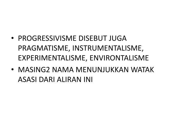 PROGRESSIVISME DISEBUT JUGA PRAGMATISME, INSTRUMENTALISME, EXPERIMENTALISME, ENVIRONTALISME