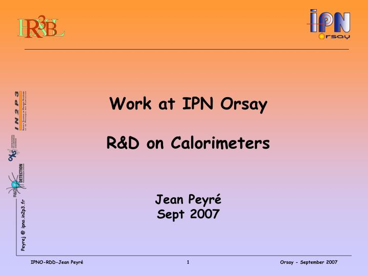 Work at ipn orsay r d on calorimeters jean peyr sept 2007