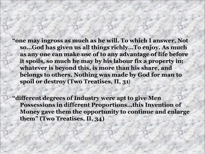 """""""one may ingross as much as he will. To which I answer, Not so…God has given us all things richly…To enjoy. As much as any one can make use of to any advantage of life before it spoils, so much he may by his labour fix a property in: whatever is beyond this, is more than his share, and belongs to others. Nothing was made by God for man to spoil or destroy (Two Treatises, II, 31"""
