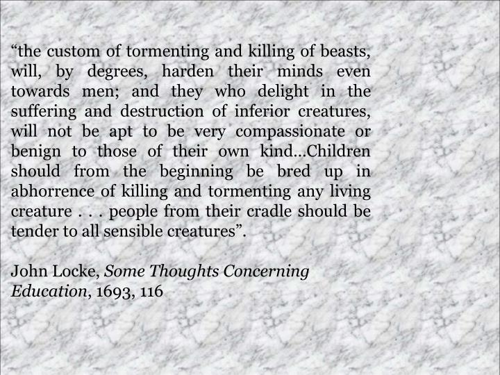 the custom of tormenting and killing of beasts, will, by degrees, harden their minds even towards men; and they who delight in the suffering and destruction of inferior creatures, will not be apt to be very compassionate or benign to those of their own kindChildren should from the beginning be bred up in abhorrence of killing and tormenting any living creature . . . people from their cradle should be tender to all sensible creatures.