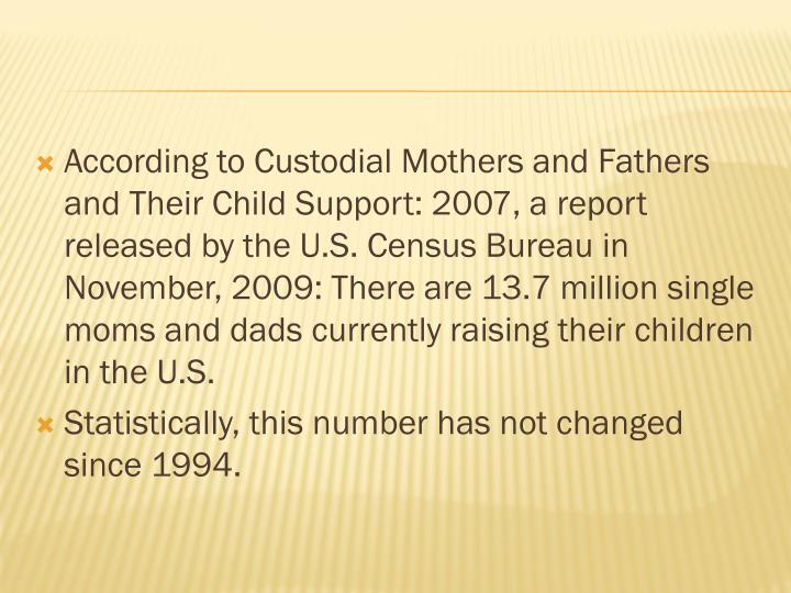 According to Custodial Mothers and Fathers and Their Child Support: 2007, a report released by the U.S. Census Bureau in November, 2009: There are 13.7 million single moms and dads currently raising their children in the U.S.