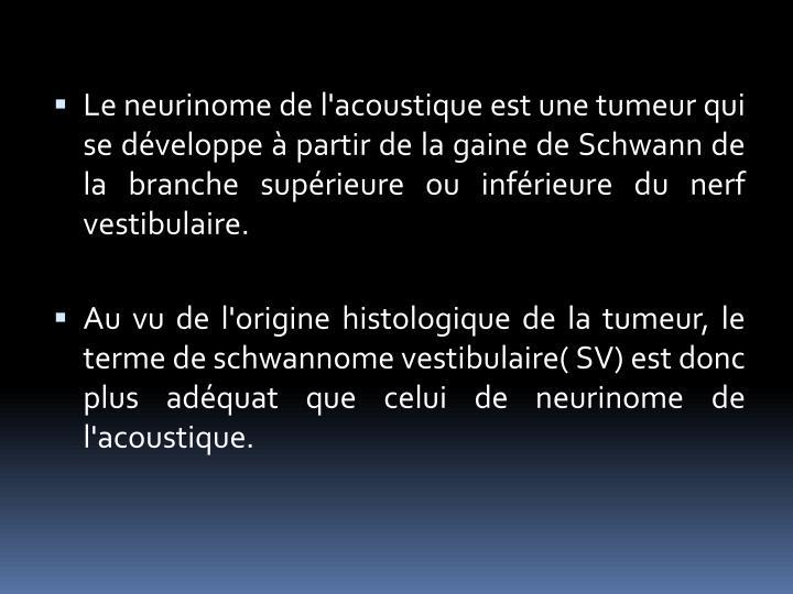 Le neurinome de l'acoustique est une tumeur qui se développe à partir de la gaine de Schwann de la branche supérieure ou inférieure du nerf vestibulaire.