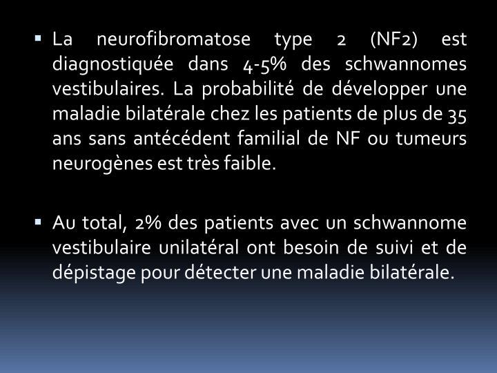 La neurofibromatose type 2 (NF2) est diagnostiquée dans 4-5% des schwannomes vestibulaires. La probabilité de développer une maladie bilatérale chez les patients de plus de 35 ans sans antécédent familial de NF ou tumeurs neurogènes est très faible.