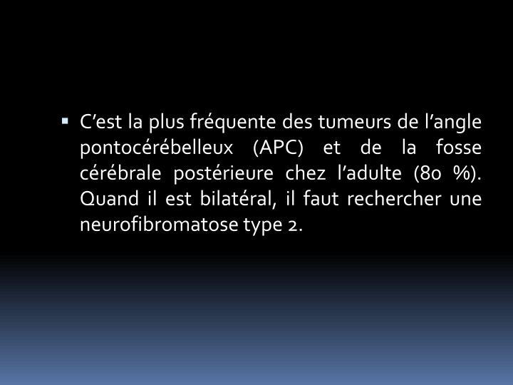 C'est la plus fréquente des tumeurs de l'angle pontocérébelleux (APC) et de la fosse cérébrale postérieure chez l'adulte (80 %).                                                                                           Quand il est bilatéral, il faut rechercher une neurofibromatose type 2.
