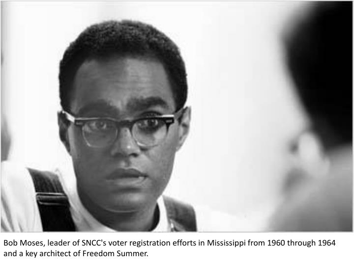 Bob Moses, leader of SNCC's voter registration efforts in Mississippi from 1960 through 1964 and a key architect of Freedom Summer.