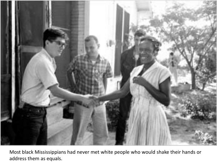 Most black Mississippians had never met white people who would shake their hands or address them as equals.