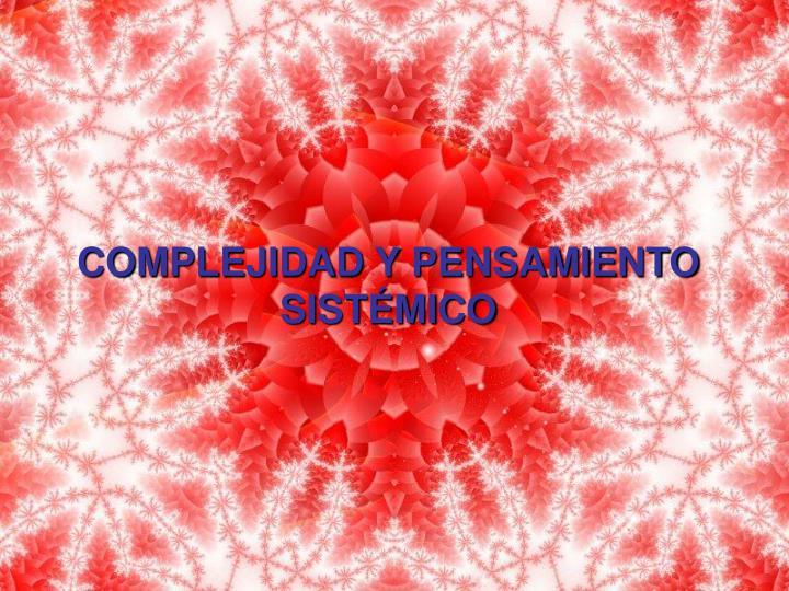 COMPLEJIDAD Y PENSAMIENTO SISTÉMICO