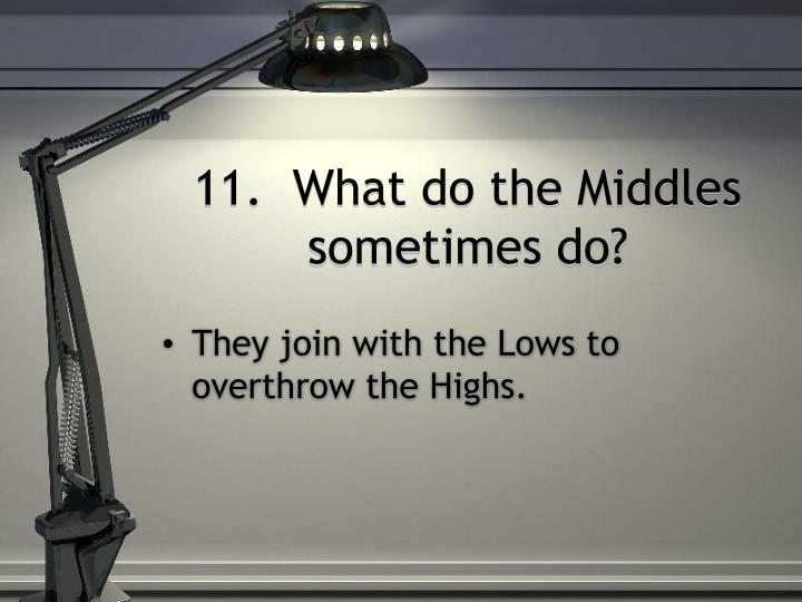 11.  What do the Middles sometimes do?