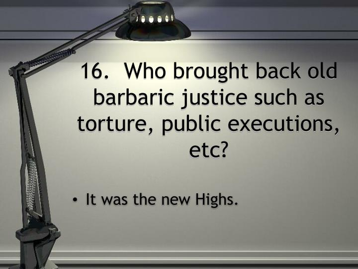 16.  Who brought back old barbaric justice such as torture, public executions, etc?