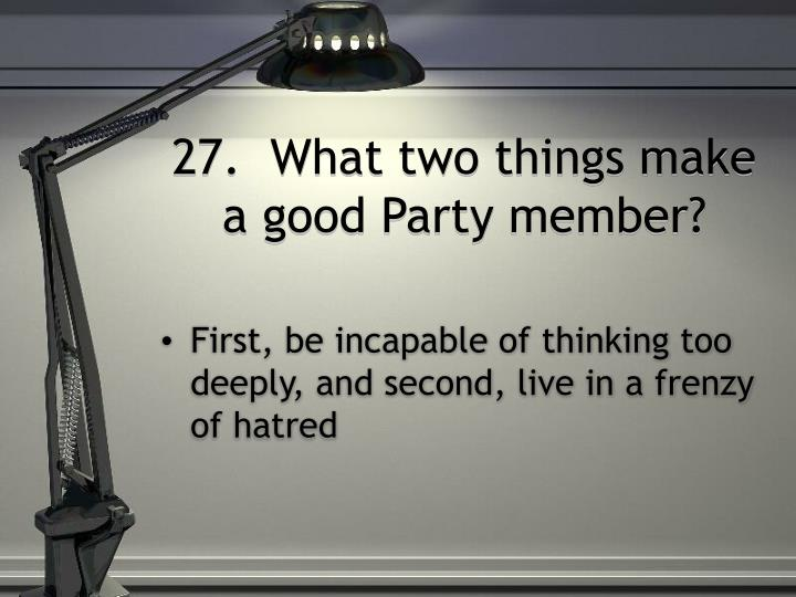 27.  What two things make a good Party member?