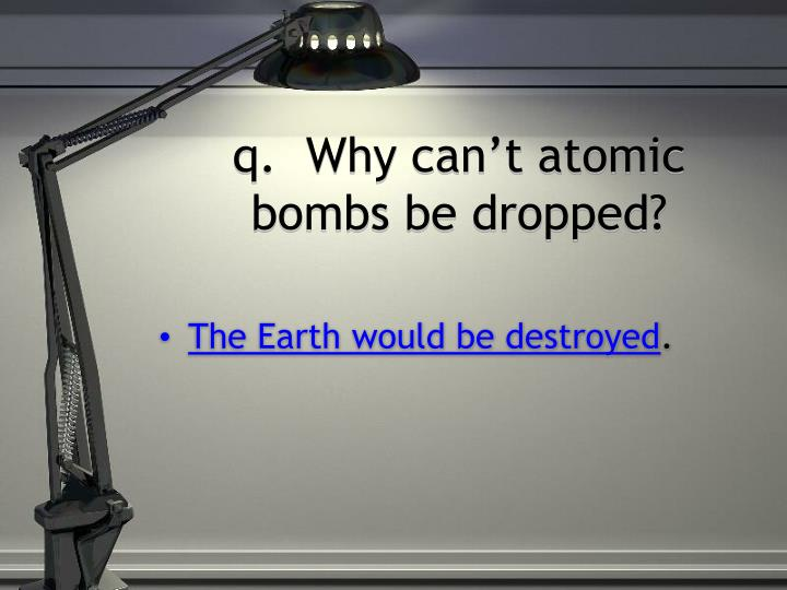 q.  Why can't atomic bombs be dropped?