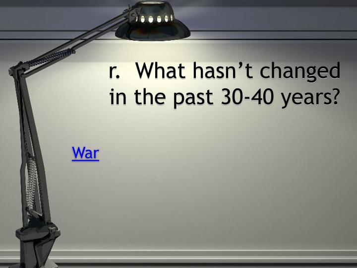 r.  What hasn't changed in the past 30-40 years?