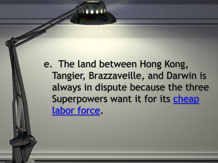 e.  The land between Hong Kong, Tangier, Brazzaveille, and Darwin is always in dispute because the three Superpowers want it for its