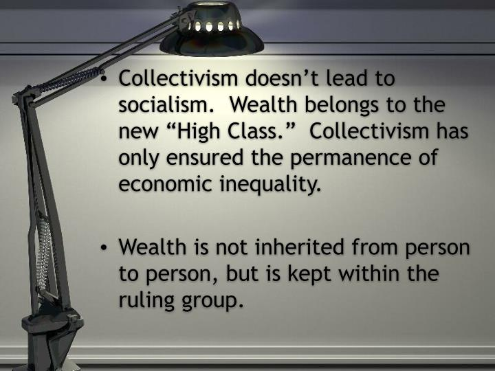 """Collectivism doesn't lead to socialism.  Wealth belongs to the new """"High Class.""""  Collectivism has only ensured the permanence of economic inequality."""