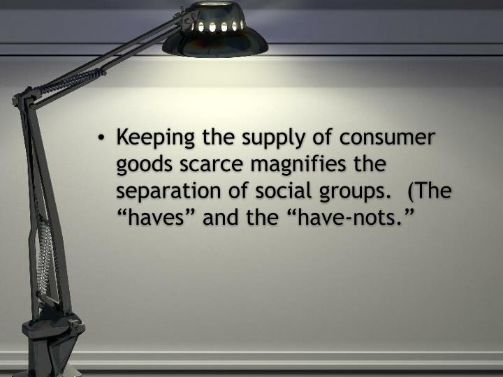 """Keeping the supply of consumer goods scarce magnifies the separation of social groups.  (The """"haves"""" and the """"have-nots."""""""