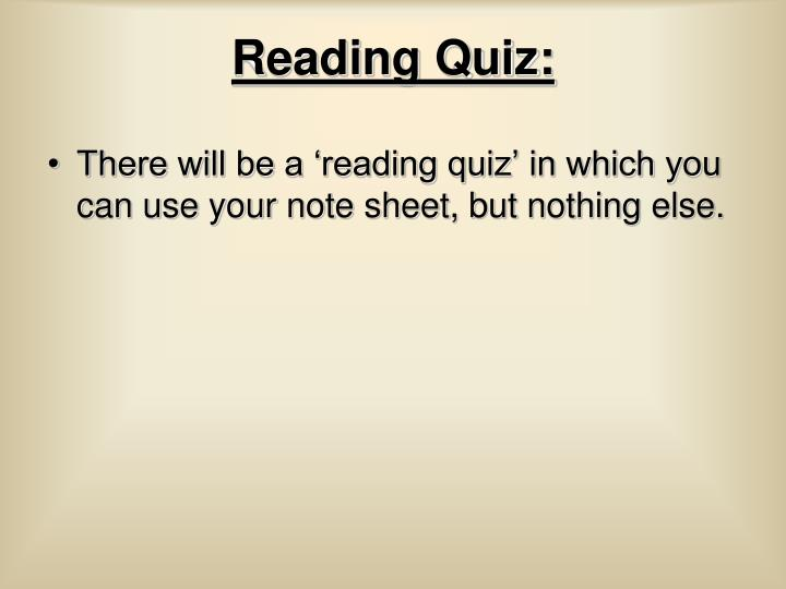 There will be a 'reading quiz' in which you can use your note sheet, but nothing else.