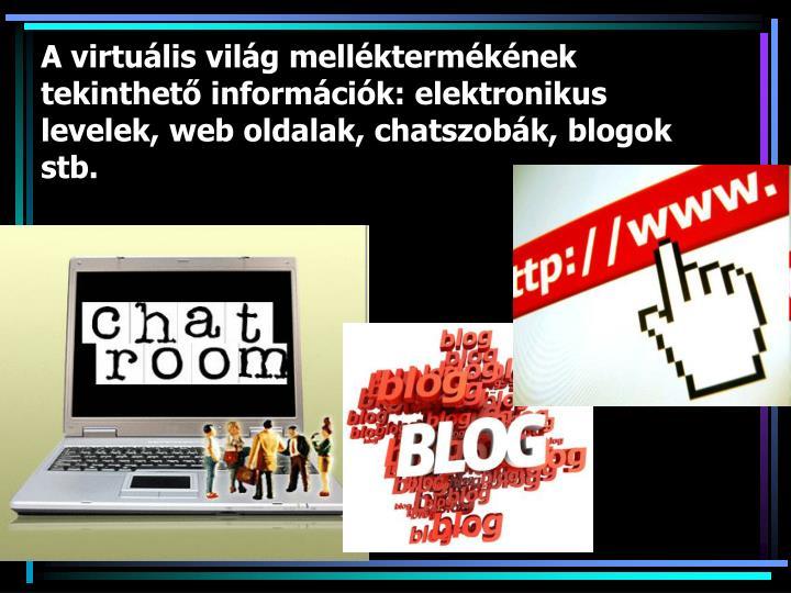 A virtuális világ melléktermékének tekinthető információk: elektronikus levelek, web oldalak, chatszobák, blogok stb.