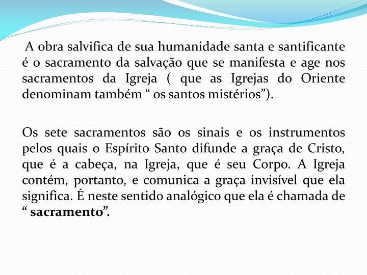 """A obra salvifica de sua humanidade santa e santificante é o sacramento da salvação que se manifesta e age nos sacramentos da Igreja ( que as Igrejas do Oriente denominam também """" os santos mistérios"""")."""