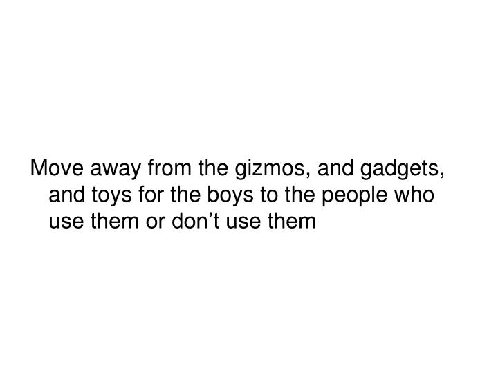 Move away from the gizmos, and gadgets, and toys for the boys to the people who use them or don't use them