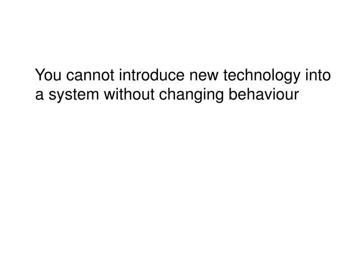 You cannot introduce new technology into a system without changing behaviour