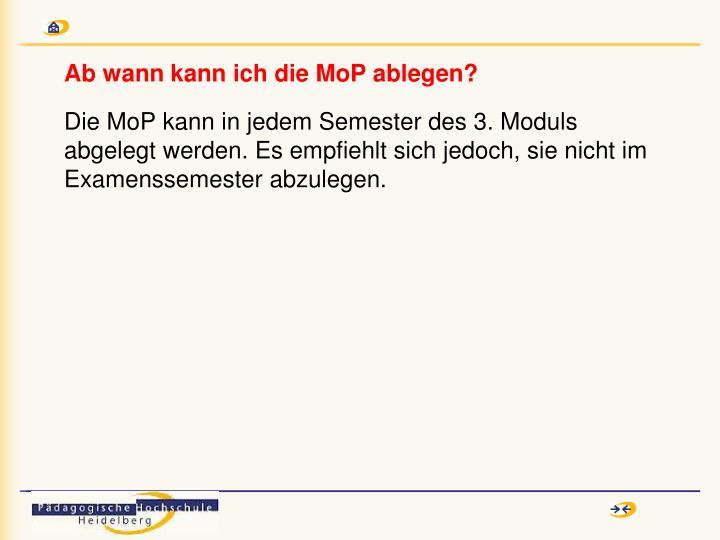 Die MoP kann in jedem Semester des 3. Moduls abgelegt werden. Es empfiehlt sich jedoch, sie nicht im Examenssemester abzulegen.