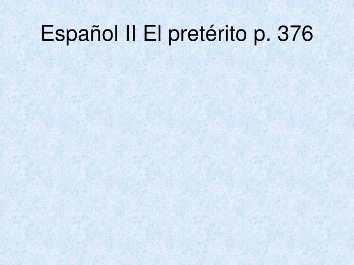 Español II El pretérito p. 376