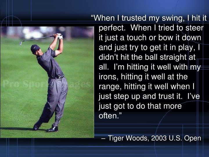 """When I trusted my swing, I hit it perfect.  When I tried to steer it just a touch or bow it down and just try to get it in play, I didn't hit the ball straight at all.  I'm hitting it well with my irons, hitting it well at the range, hitting it well when I just step up and trust it.  I've just got to do that more often."""