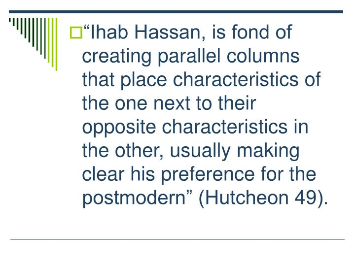 Ihab Hassan, is fond of creating parallel columns that place characteristics of the one next to their opposite characteristics in the other, usually making clear his preference for the postmodern (Hutcheon 49).