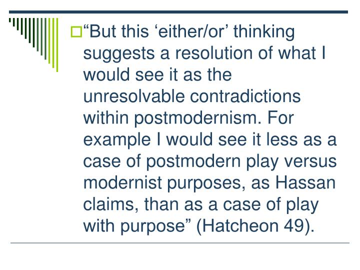 But this either/or thinking suggests a resolution of what I would see it as the unresolvable contradictions within postmodernism. For example I would see it less as a case of postmodern play versus modernist purposes, as Hassan claims, than as a case of play with purpose (Hatcheon 49).