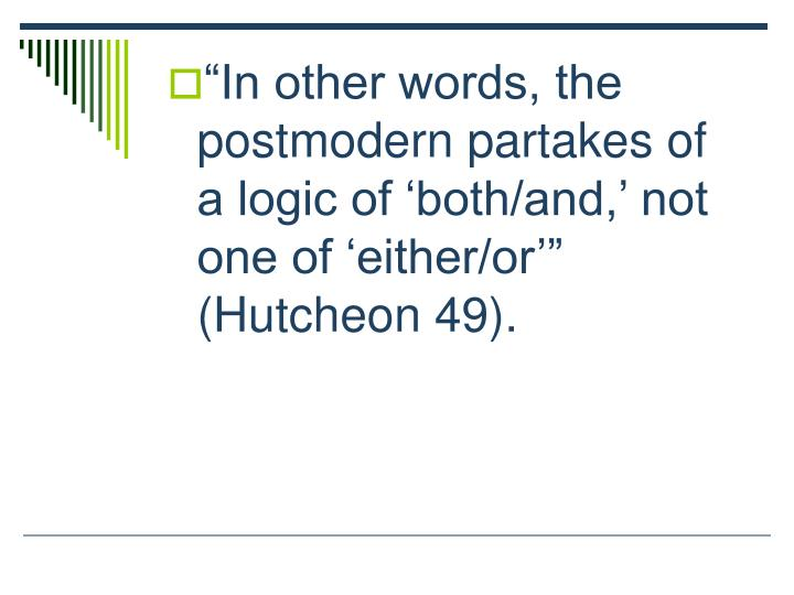 In other words, the postmodern partakes of a logic of both/and, not one of either/or (Hutcheon 49).