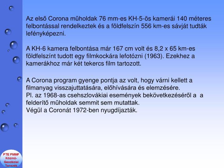 Az els Corona mholdak 76 mm-es KH-5-s kameri 140 mteres felbontssal rendelkeztek s a fldfelszn 556 km-es svjt tudtk lefnykpezni.