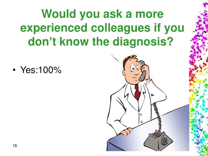 Would you ask a more experienced colleagues if you don't know the diagnosis?
