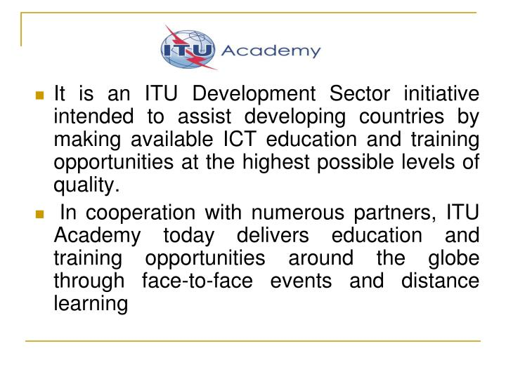 It is an ITU Development Sector initiative intended to assist developing countries by making available ICT education and training opportunities at the highest possible levels of quality.