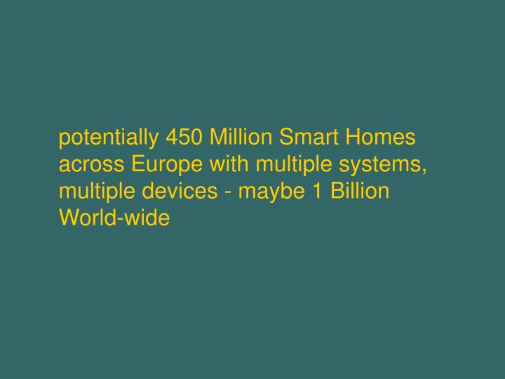 potentially 450 Million Smart Homes across Europe with multiple systems, multiple devices - maybe