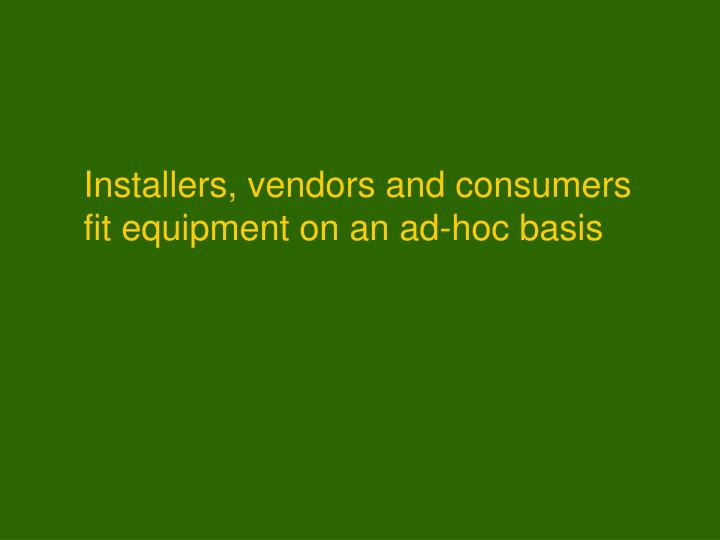 Installers, vendors and consumers fit equipment on an ad-hoc basis