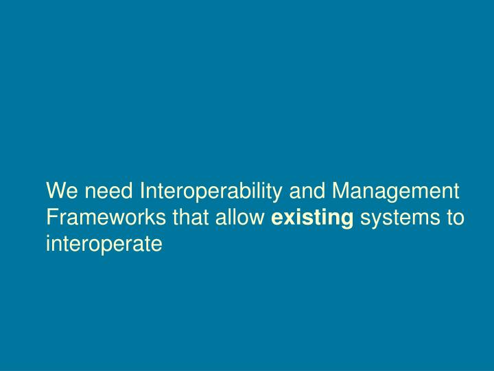 We need Interoperability and Management Frameworks that allow