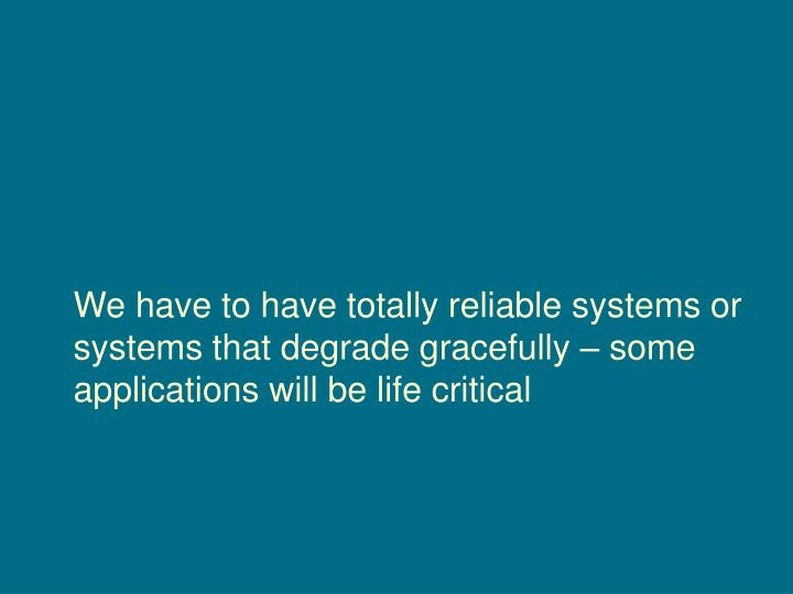 We have to have totally reliable systems or systems that degrade gracefully – some applications will be life critical