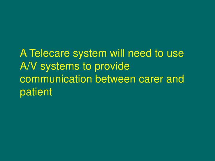 A Telecare system will need to use A/V systems to provide communication between carer and patient