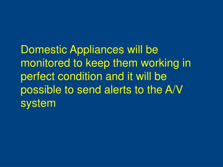 Domestic Appliances will be monitored to keep them working in perfect condition and it will be possible to send alerts to the A/V system