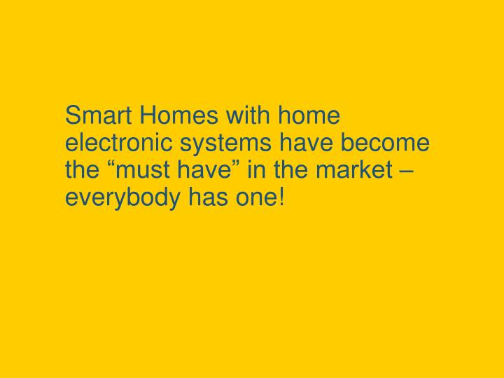 "Smart Homes with home electronic systems have become the ""must have"" in the market – everybody has one!"
