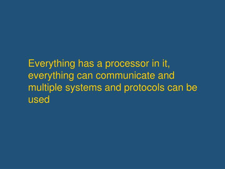 Everything has a processor in it, everything can communicate and multiple systems and protocols can be used