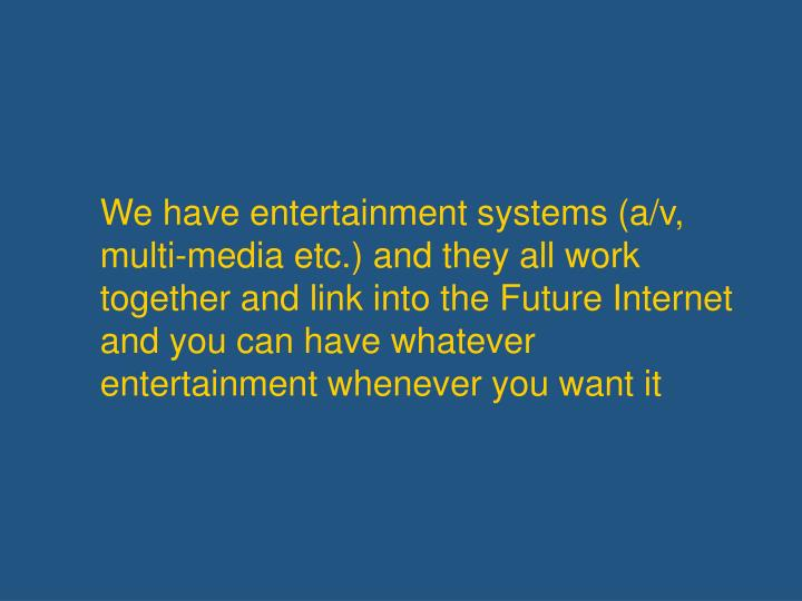 We have entertainment systems (a/v, multi-media etc.) and they all work together and link into the Future Internet and you can have whatever entertainment whenever you want it