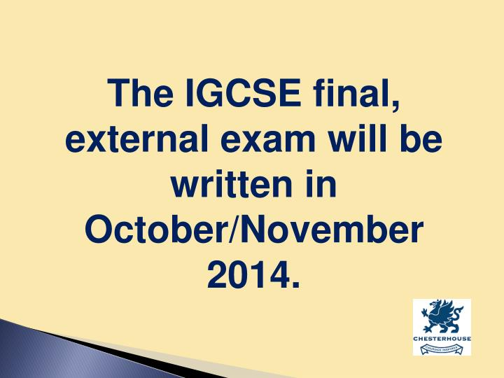 The IGCSE final, external exam will be written in October/November 2014.
